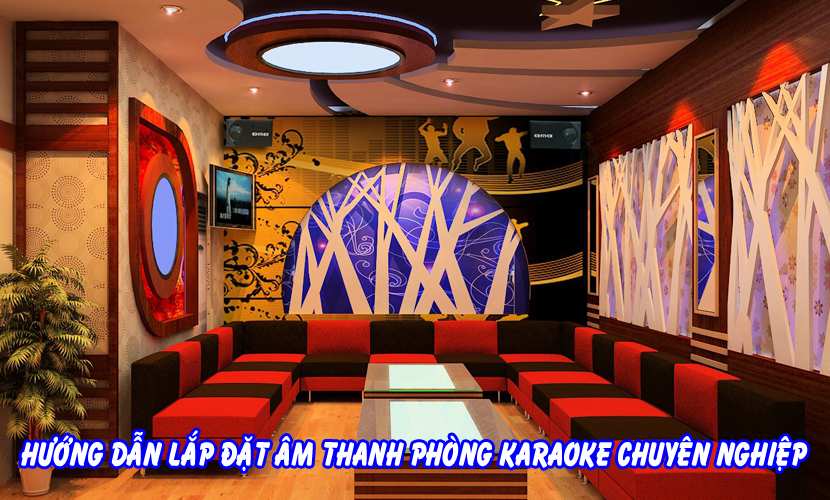 Hướng dẫn lắp đặt âm thanh phòng karaoke chuyên nghiệp